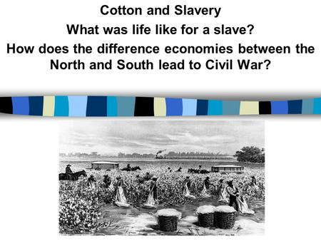 Cotton and Slavery What was life like for a slave? How does the difference economies between the North and South lead to Civil War?