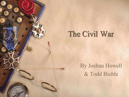The Civil War The Civil War By Joshua Howell & Todd Biehle.