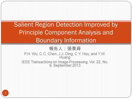 報告人:張景舜 P.H. Wu, C.C. Chen, J.J. Ding, C.Y. Hsu, and Y.W. Huang IEEE Transactions on Image Processing, Vol. 22, No. 9, September 2013 Salient Region Detection.