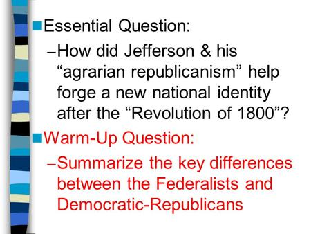 "Essential Question: – How did Jefferson & his ""agrarian republicanism"" help forge a new national identity after the ""Revolution of 1800""? Warm-Up Question:"