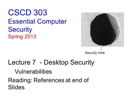 CSCD 303 Essential Computer Security Spring 2013 Lecture 7 - Desktop Security Vulnerabilities Reading: References at end of Slides Security Hole.