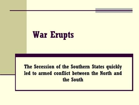 War Erupts The Secession of the Southern States quickly led to armed conflict between the North and the South.