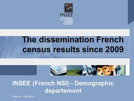 Clanché – July 2010 The dissemination French census results since 2009 INSEE (French NSI) - Demographic departement.
