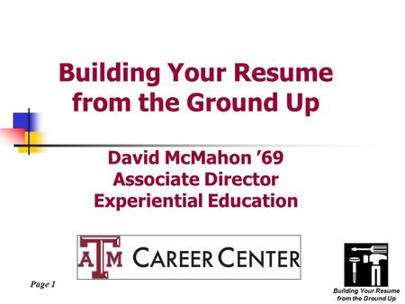 Page 1 Building Your Resume from the Ground Up Building Your Resume from the Ground Up David McMahon '69 Associate Director Experiential Education.