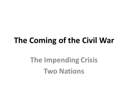 The Coming of the Civil War The Impending Crisis Two Nations.