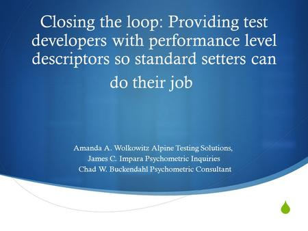  Closing the loop: Providing test developers with performance level descriptors so standard setters can do their job Amanda A. Wolkowitz Alpine Testing.