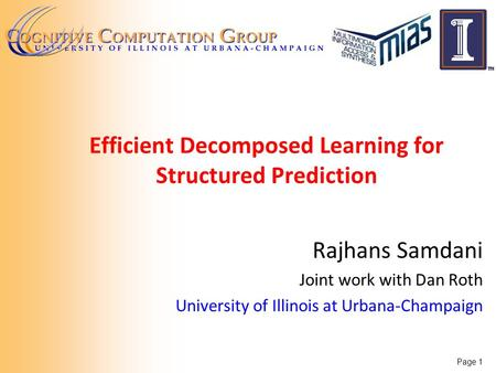 Efficient Decomposed Learning for Structured Prediction Rajhans Samdani Joint work with Dan Roth University of Illinois at Urbana-Champaign Page 1.