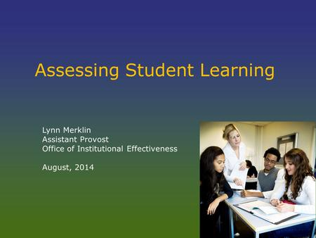Assessing Student Learning Lynn Merklin Assistant Provost Office of Institutional Effectiveness August, 2014.