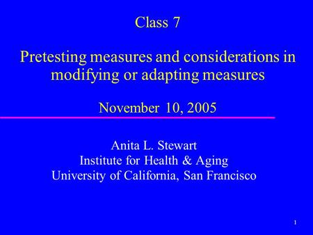 1 Class 7 Pretesting measures and considerations in modifying or adapting measures November 10, 2005 Anita L. Stewart Institute for Health & Aging University.