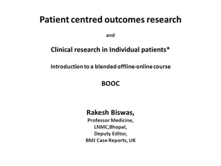 Patient centred outcomes research and Clinical research in Individual patients* Introduction to a blended offline-online course BOOC Rakesh Biswas, Professor.