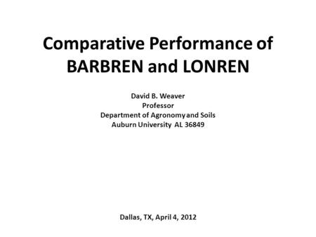 Comparative Performance of BARBREN and LONREN David B. Weaver Professor Department of Agronomy and Soils Auburn University AL 36849 Dallas, TX, April 4,