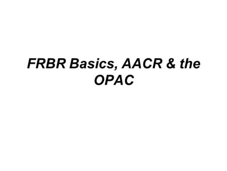 FRBR Basics, AACR & the OPAC. FRBR BEGINNINGS The 1990 Stockholm Seminar commissioned a study to define the functional requirements of bibliographic records.