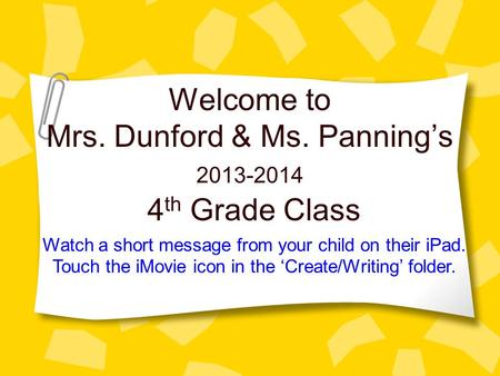 Welcome to Mrs. Dunford & Ms. Panning's 4 th Grade Class 2013-2014 Watch a short message from your child on their iPad. Touch the iMovie icon in the 'Create/Writing'