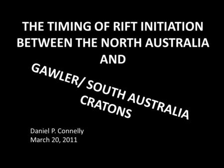 THE TIMING OF RIFT INITIATION BETWEEN THE NORTH AUSTRALIA AND GAWLER/ SOUTH AUSTRALIA CRATONS Daniel P. Connelly March 20, 2011.