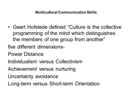 "Multicultural Communication Skills Geert Hofstede defined ""Culture is the collective programming of the mind which distinguishes the members of one group."