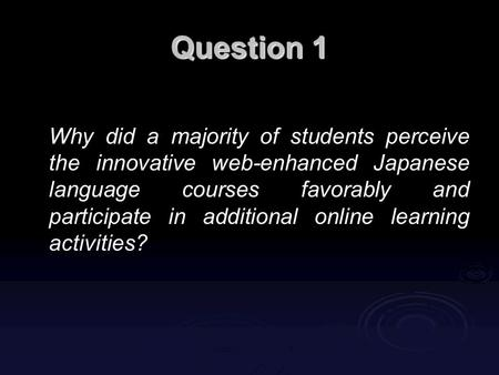Question 1 Why did a majority of students perceive the innovative web-enhanced Japanese language courses favorably and participate in additional online.