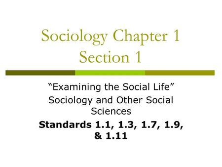 "Sociology Chapter 1 Section 1 ""Examining the Social Life"" Sociology and Other Social Sciences Standards 1.1, 1.3, 1.7, 1.9, & 1.11."