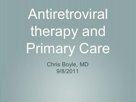 Antiretroviral therapy and Primary Care Chris Boyle, MD 9/8/2011.