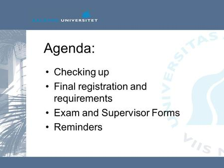 Agenda: Checking up Final registration and requirements Exam and Supervisor Forms Reminders.