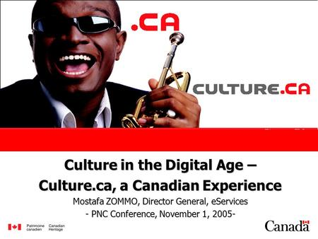 Culture in the Digital Age – Culture.ca, a Canadian Experience Mostafa ZOMMO, Director General, eServices - PNC Conference, November 1, 2005-