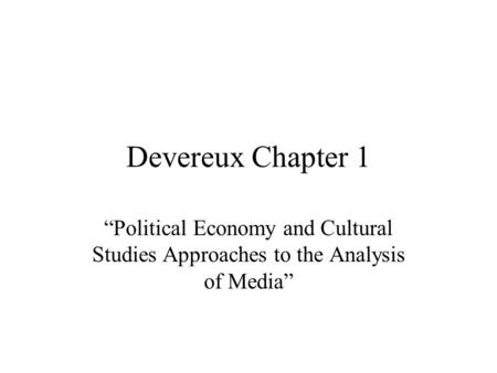 "Devereux Chapter 1 ""Political Economy and Cultural Studies Approaches to the Analysis of Media"""