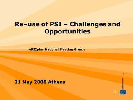 1 Re–use of PSI – Challenges and Opportunities ePSIplus National Meeting Greece 21 May 2008 Athens.
