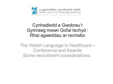 Cynhadledd a Gwobrau'r Gymraeg mewn Gofal Iechyd : Rhai agweddau ar recriwtio The Welsh Language in Healthcare – Conference and Awards Some recruitment.