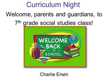 Curriculum Night Charlie Erwin Welcome, parents and guardians, to 7 th grade social studies class!