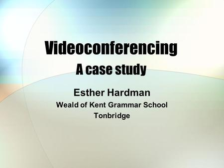 Videoconferencing A case study Esther Hardman Weald of Kent Grammar School Tonbridge.
