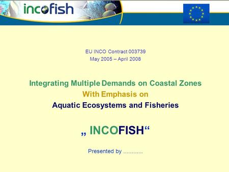 "EU INCO Contract 003739 May 2005 – April 2008 Integrating Multiple Demands on Coastal Zones With Emphasis on Aquatic Ecosystems and Fisheries "" INCOFISH"""
