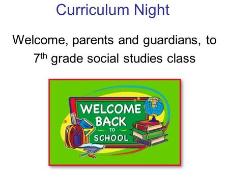 Curriculum Night Welcome, parents and guardians, to 7 th grade social studies class.