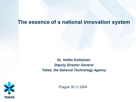 The essence of a national innovation system Dr. Heikki Kotilainen Deputy Director General Tekes, the National Technology Agency Prague 30.11.2004.