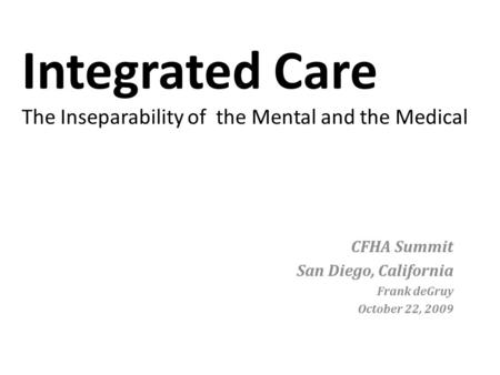 Integrated Care The Inseparability of the Mental and the Medical CFHA Summit San Diego, California Frank deGruy October 22, 2009.