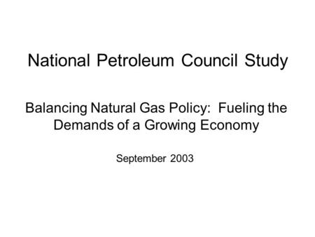National Petroleum Council Study Balancing Natural Gas Policy: Fueling the Demands of a Growing Economy September 2003.