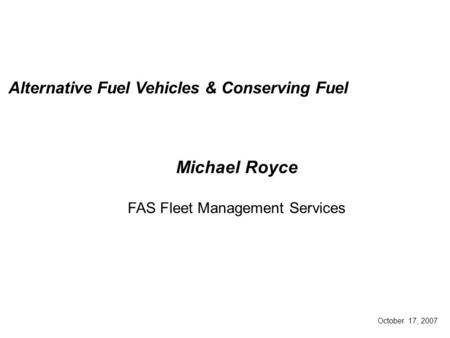 October. 17, 2007 Alternative Fuel Vehicles & Conserving Fuel Michael Royce FAS Fleet Management Services.