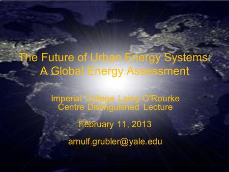 GEA KM18 Urbanization The Future of Urban Energy Systems: A Global Energy Assessment Imperial College Laing O'Rourke Centre Distinguished Lecture February.