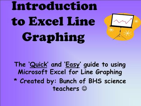 Introduction to Excel Line Graphing The 'Quick' and 'Easy' guide to using Microsoft Excel for Line Graphing * Created by: Bunch of BHS science teachers.
