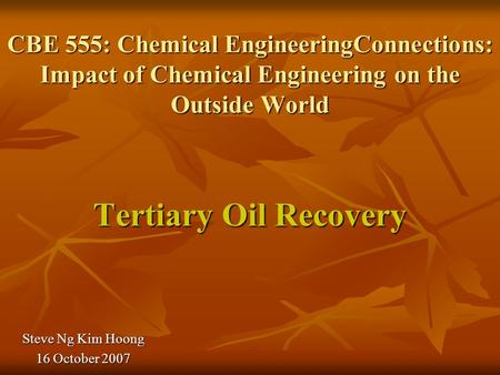 CBE 555: Chemical EngineeringConnections: Impact of Chemical Engineering on the Outside World Tertiary Oil Recovery Steve Ng Kim Hoong 16 October 2007.