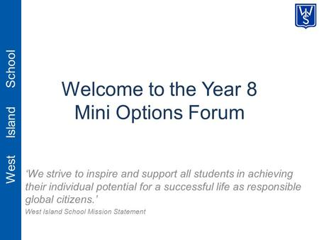West Island School Welcome to the Year 8 Mini Options Forum 'We strive to inspire and support all students in achieving their individual potential for.