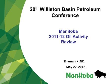 Manitoba 2011-12 Oil Activity Review Bismarck, ND May 22, 2012 20 th Williston Basin Petroleum Conference.