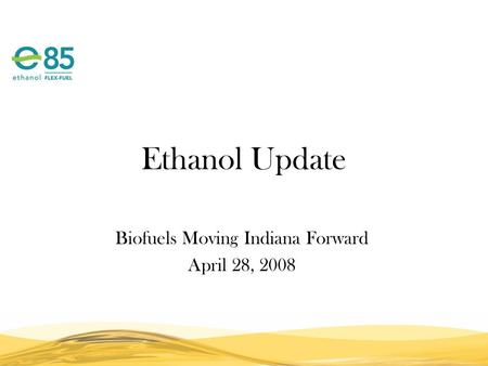 Ethanol Update Biofuels Moving Indiana Forward April 28, 2008.