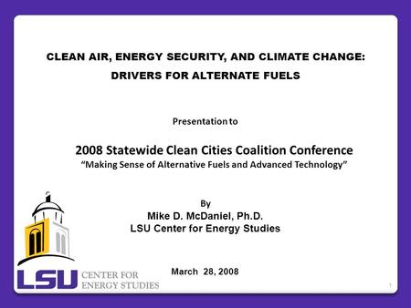 "CLEAN AIR, ENERGY SECURITY, AND CLIMATE CHANGE: DRIVERS FOR ALTERNATE FUELS Presentation to 2008 Statewide Clean Cities Coalition Conference ""Making Sense."