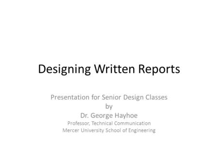 Designing Written Reports Presentation for Senior Design Classes by Dr. George Hayhoe Professor, Technical Communication Mercer University School of Engineering.