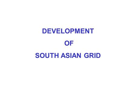 DEVELOPMENT OF SOUTH ASIAN GRID. WHY SOUTH ASIAN GRID ? Optimal Utilization of Natural Resources Opportunity of Energy Trading Economy of Scale Advantage.