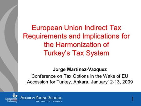 1 European Union Indirect Tax Requirements and Implications for the Harmonization of Turkey's Tax System Jorge Martinez-Vazquez Conference on Tax Options.