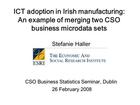 ICT adoption in Irish manufacturing: An example of merging two CSO business microdata sets Stefanie Haller CSO Business Statistics Seminar, Dublin 26 February.