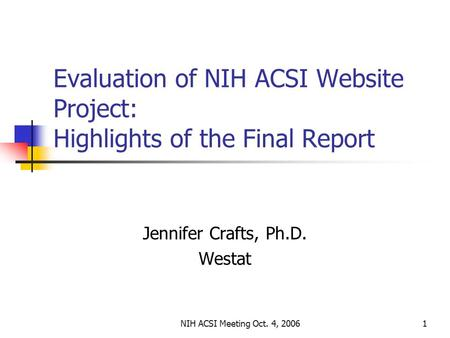 NIH ACSI Meeting Oct. 4, 20061 Evaluation of NIH ACSI Website Project: Highlights of the Final Report Jennifer Crafts, Ph.D. Westat.