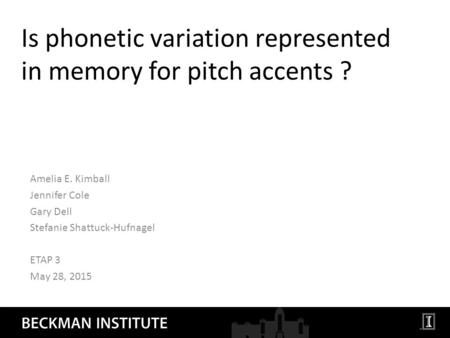 Is phonetic variation represented in memory for pitch accents ? Amelia E. Kimball Jennifer Cole Gary Dell Stefanie Shattuck-Hufnagel ETAP 3 May 28, 2015.