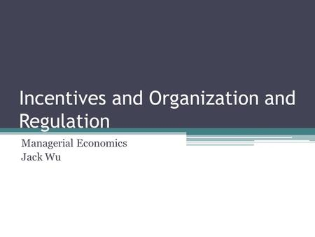 Incentives and Organization and Regulation Managerial Economics Jack Wu.