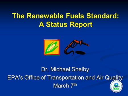 1 The Renewable Fuels Standard: A Status Report Dr. Michael Shelby EPA's Office of Transportation and Air Quality March 7 th.